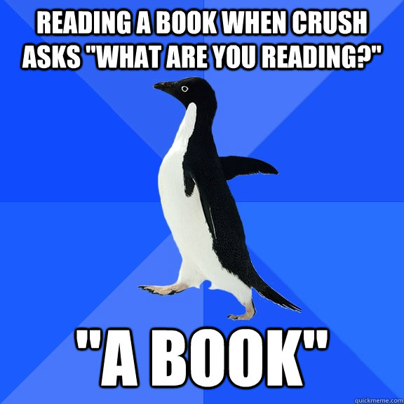 reading a book when crush asks what are you reading a bo - Socially Awkward Penguin