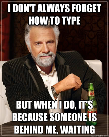 i dont always forget how to type but when i do its becaus - The Most Interesting Man In The World