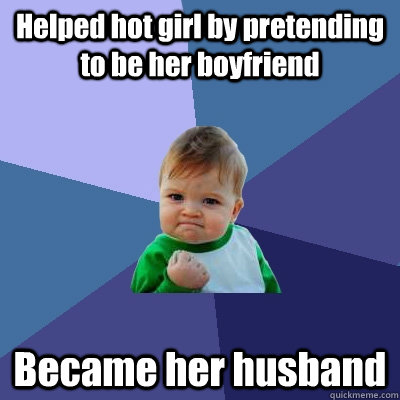 helped hot girl by pretending to be her boyfriend became her - Success Kid