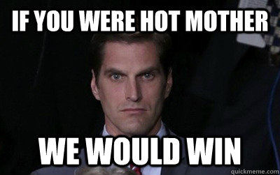 if you were hot mother we would win - Menacing Josh Romney