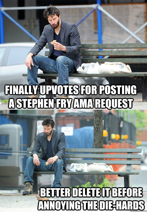 finally upvotes for posting a stephen fry ama request better - Sad Keanu