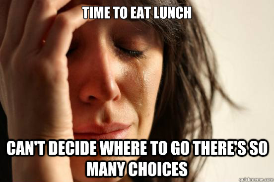 time to eat lunch cant decide where to go theres so many c - First World Problems