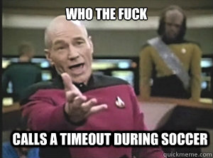 who the fuck calls a timeout during soccer  - Annoyed Picard