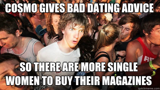 cosmo gives bad dating advice so there are more single wome - Sudden Clarity Clarence