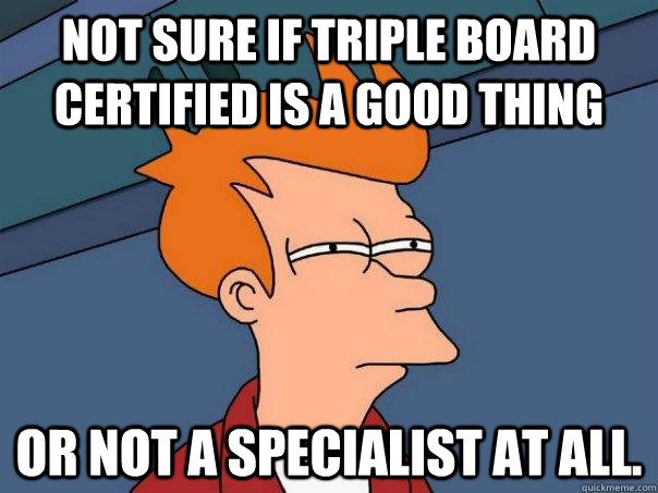 not sure if triple board certified is a good thing or not a  - Futurama Fry