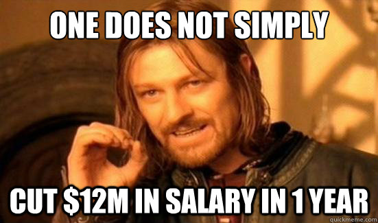 one does not simply cut 12m in salary in 1 year - Boromir