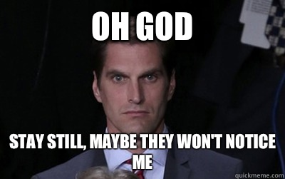oh god stay still maybe they wont notice me - Menacing Josh Romney