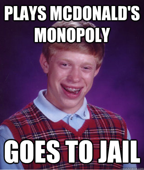 plays mcdonalds monopoly goes to jail - BAD LUCK BRIAN