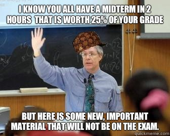 I know you all have a midterm in 2 hours that is worth 25 of - Scumbag Professor