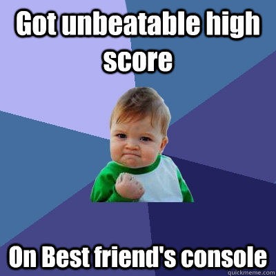 got unbeatable high score on best friends console - Success Kid