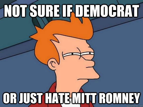 not sure if democrat or just hate mitt romney - Futurama Fry