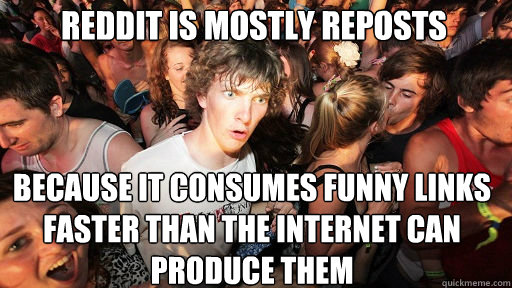 reddit is mostly reposts because it consumes funny links fas - Sudden Clarity Clarence