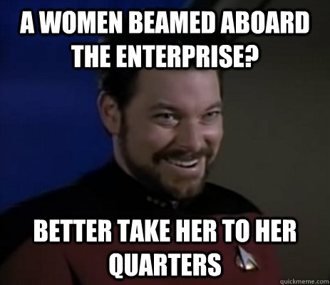 a women beamed aboard the enterprise better take her to her - Raunchy Riker