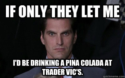 if only they let me id be drinking a pina colada at trader  - Menacing Josh Romney