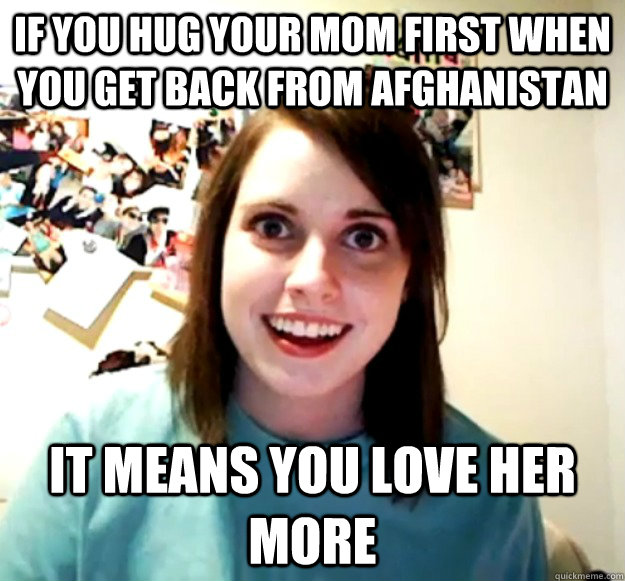 if you hug your mom first when you get back from afghanistan - Overly Attached Girlfriend