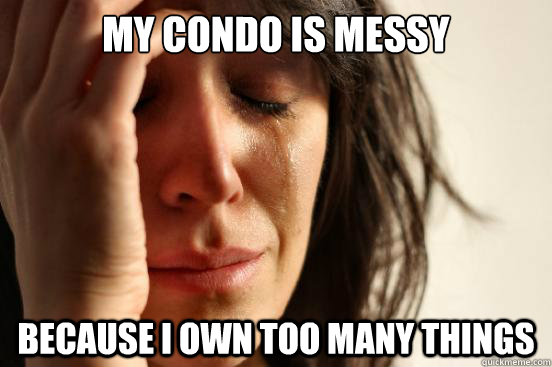 my condo is messy because i own too many things - First World Problems