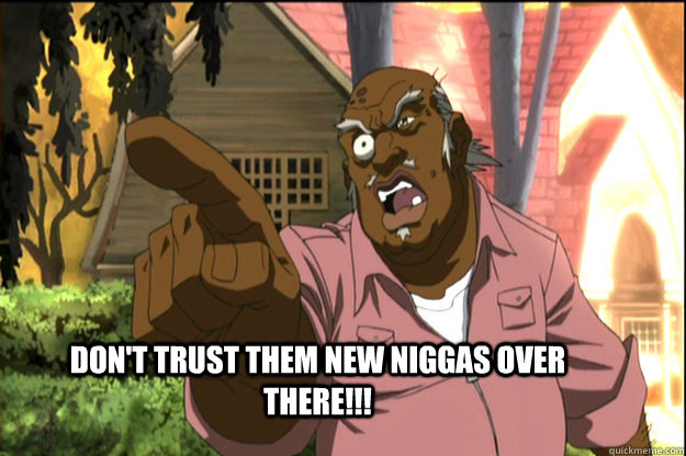 dont trust them new niggas over there - The Uncle Ruckus
