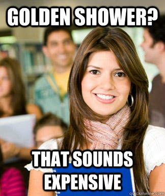 golden shower that sounds expensive - Sheltered College Freshman