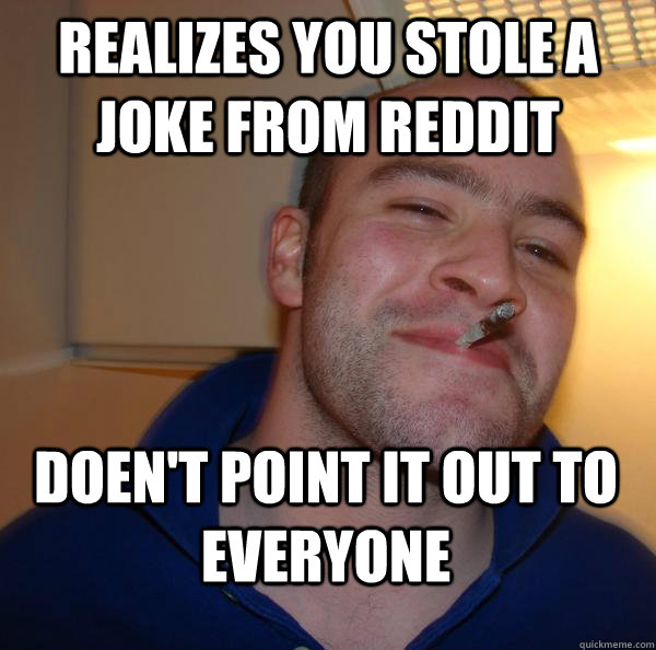 realizes you stole a joke from reddit doent point it out to - Good Guy Greg
