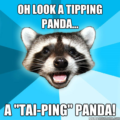 oh look a tipping panda a taiping panda  - Lame Pun Raccoon