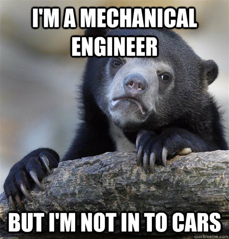 im a mechanical engineer but im not in to cars - Confession Bear