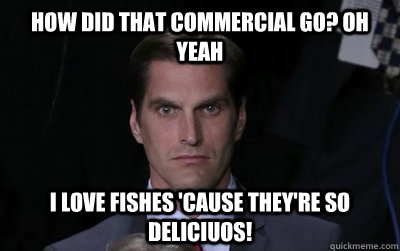 how did that commercial go oh yeah i love fishes cause the - Menacing Josh Romney