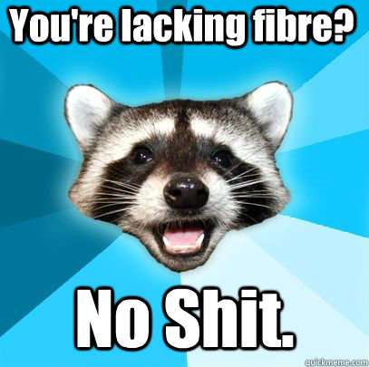 youre lacking fibre no shit - badpuncoon