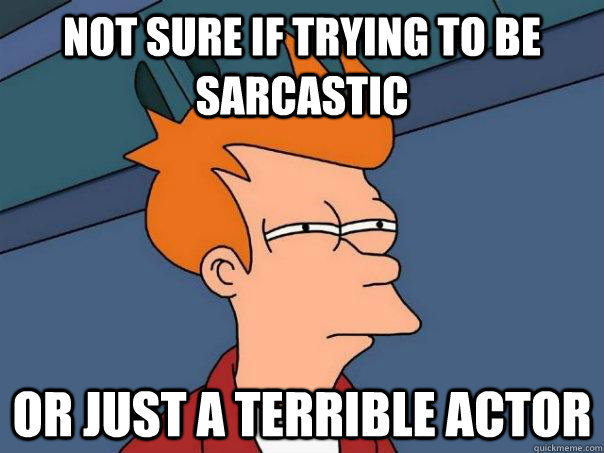 not sure if trying to be sarcastic or just a terrible actor - Futurama Fry