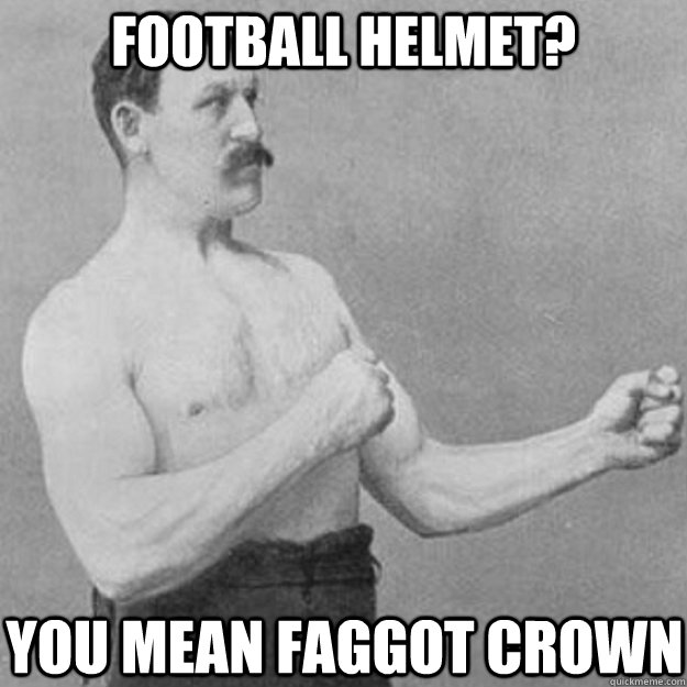 football helmet you mean faggot crown - overly manly man