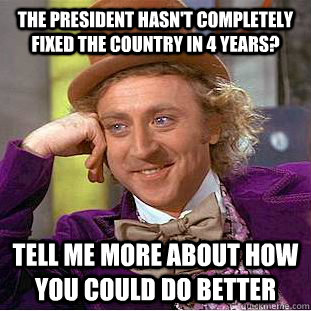 the president hasnt completely fixed the country in 4 years - Condescending Wonka