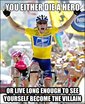 you either die a hero or live long enough to see yourself be - LanceStrong