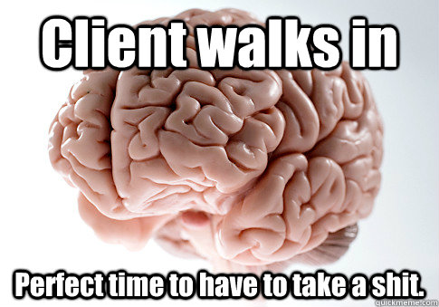 client walks in perfect time to have to take a shit  - Scumbag Brain