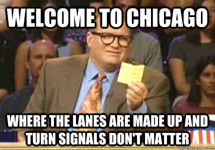 welcome to chicago where the lanes are made up and turn sign - Whose Line