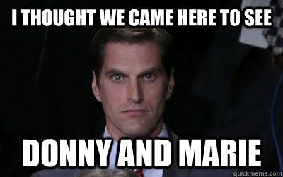i thought we came here to see donny and marie - Menacing Josh Romney