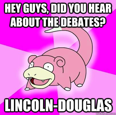 hey guys did you hear about the debates lincolndouglas - Slowpoke