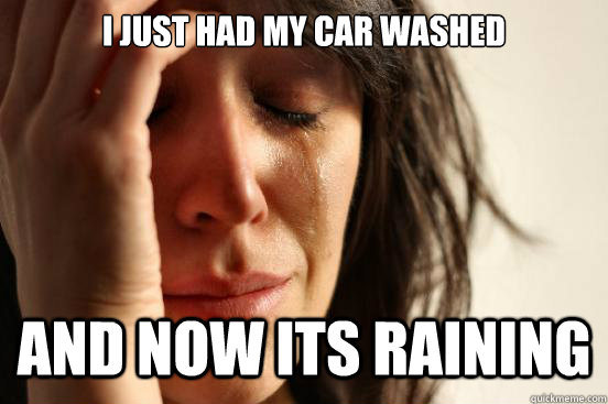 i just had my car washed and now its raining - First World Problems