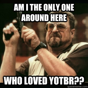 am i the only one around here who loved yotbr - Am I The Only One Round Here