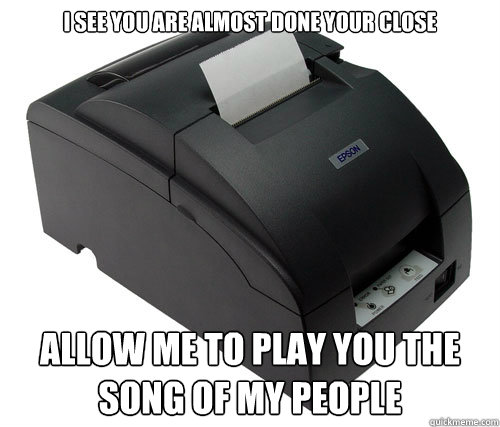 i see you are almost done your close allow me to play you th - Scumbag Printer