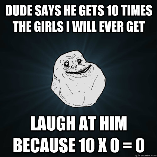dude says he gets 10 times the girls i will ever get laugh a - Forever Alone