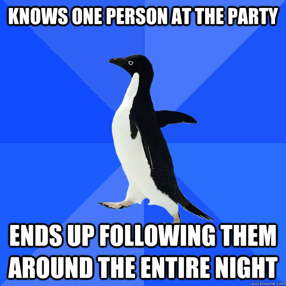 knows one person at the party ends up following them around  - Socially Awkward Penguin