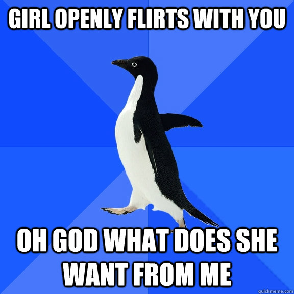 girl openly flirts with you oh god what does she want from m - Socially Awkward Penguin