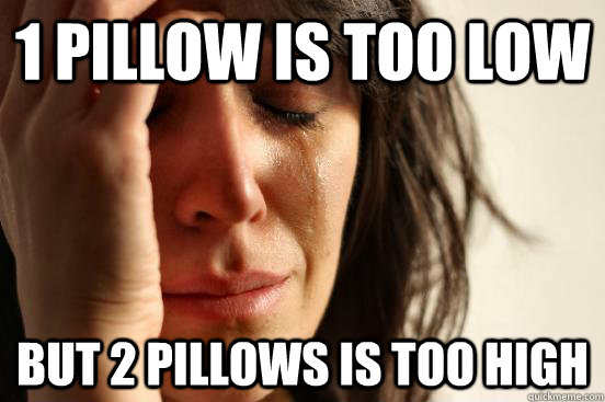 1 pillow is too low but 2 pillows is too high - First World Problems