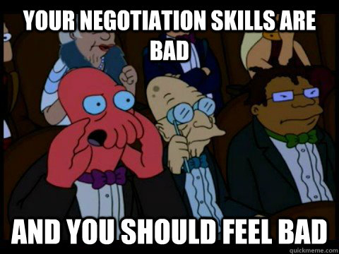 your negotiation skills are bad and you should feel bad - x is bad and you should feel bad