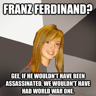 franz ferdinand gee if he wouldnt have been assassinated - Musically Oblivious 8th Grader