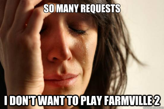 so many requests i dont want to play farmville 2 - First World Problems