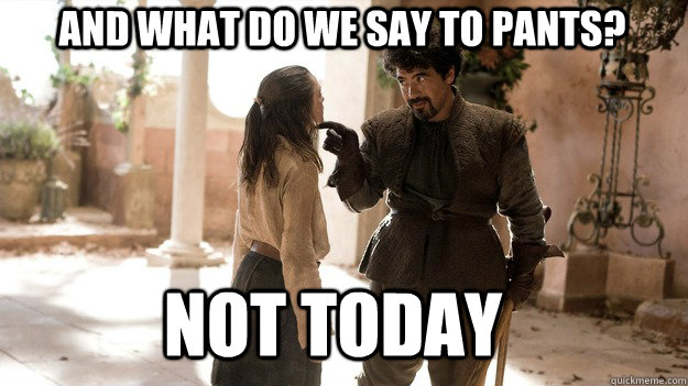and what do we say to pants not today - Arya not today