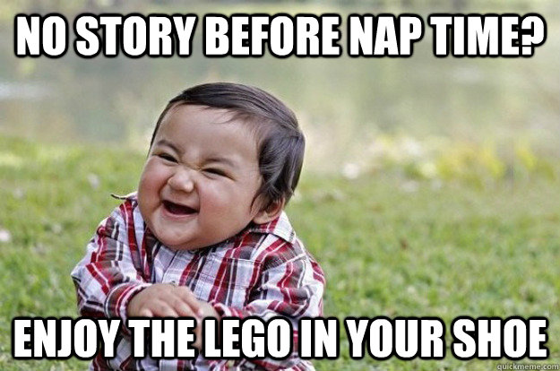 no story before nap time enjoy the lego in your shoe - 