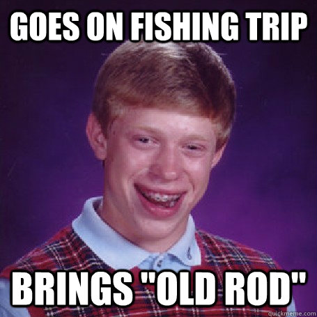 goes on fishing trip brings old rod - Bad Luck Brian
