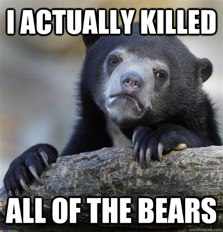 i actually killed all of the bears - Confession Bear