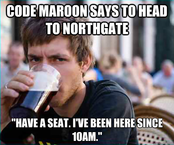code maroon says to head to northgate have a seat ive bee - Lazy College Senior